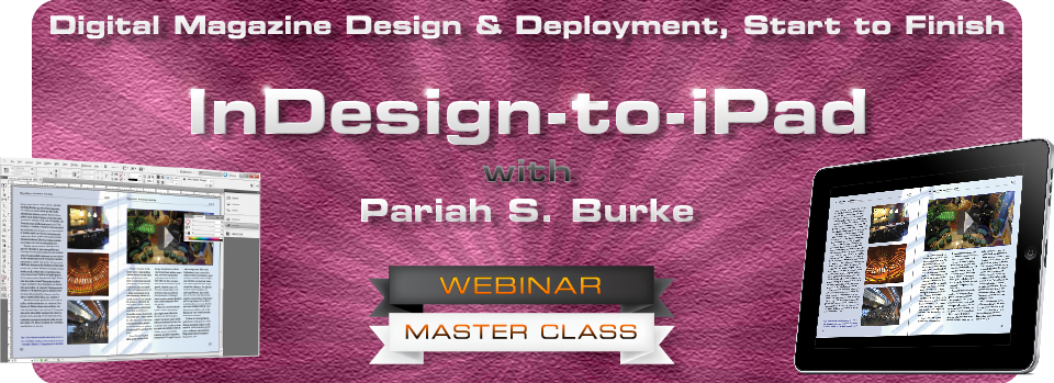 InDesign to iPad: Digital Magazine Design & Deployment, Start to Finish. Presented by InDesign and ePublishing Guru Pariah Burke
