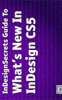 The InDesignSecrets Gudie to What's New in InDesign CS5 by Pariah Burke with David Blatner and Anne-Marie Concepcion